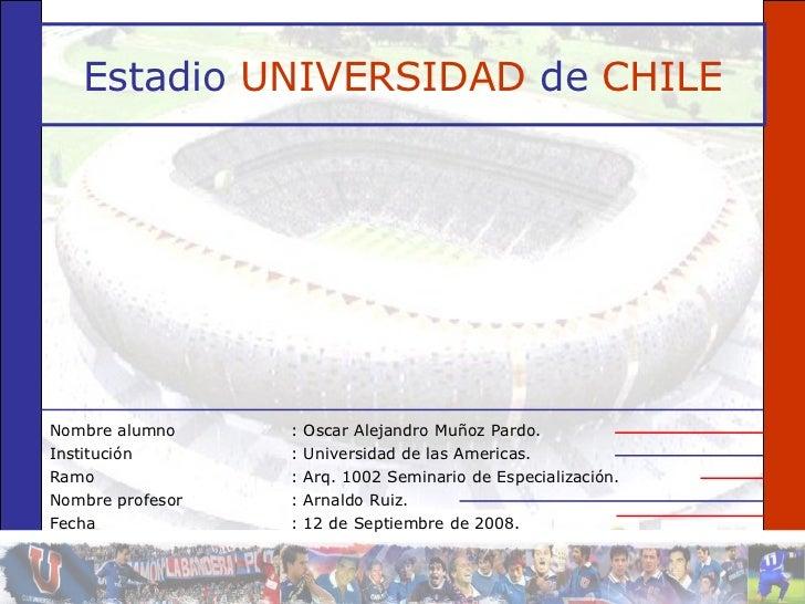 Estadio   UNIVERSIDAD   de   CHILE <ul><li>Nombre alumno : Oscar Alejandro Muñoz Pardo. </li></ul><ul><li>Institución : Un...