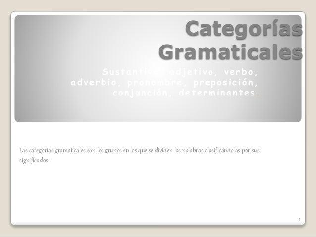 Categorías Gramaticales Sustantivo , adjetivo , verbo , adverbio , pronombre , preposición , conjunción , det erm ina nt e...