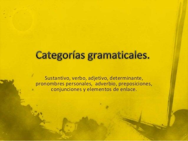 Sustantivo, verbo, adjetivo, determinante, pronombres personales, adverbio, preposiciones, conjunciones y elementos de enl...