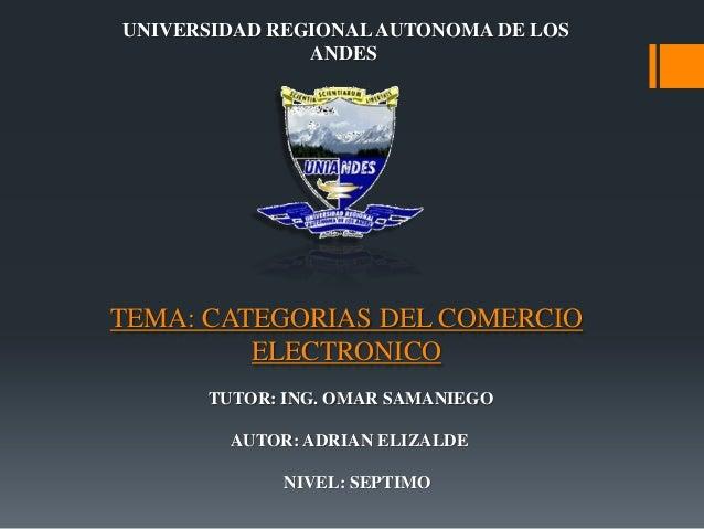 TEMA: CATEGORIAS DEL COMERCIOELECTRONICOAUTOR: ADRIAN ELIZALDETUTOR: ING. OMAR SAMANIEGOUNIVERSIDAD REGIONALAUTONOMA DE LO...