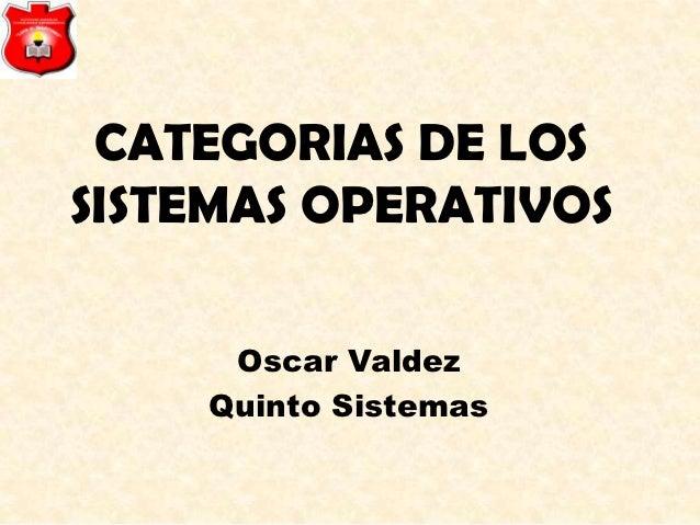 CATEGORIAS DE LOSSISTEMAS OPERATIVOS     Oscar Valdez    Quinto Sistemas