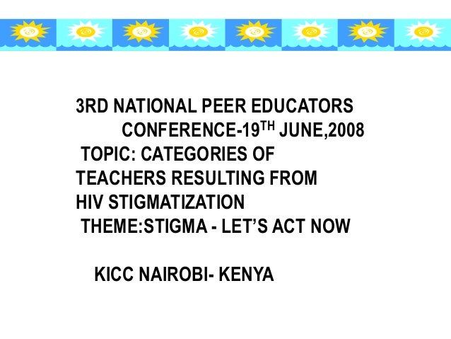 3RD NATIONAL PEER EDUCATORS CONFERENCE-19TH JUNE,2008 TOPIC: CATEGORIES OF TEACHERS RESULTING FROM HIV STIGMATIZATION THEM...
