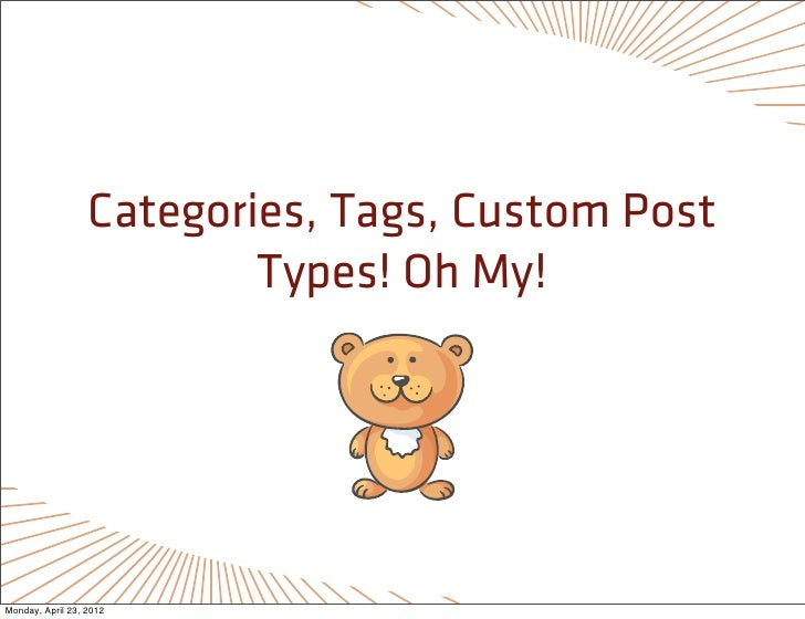 Categories, Tags, Custom Post                          Types! Oh My!Monday, April 23, 2012