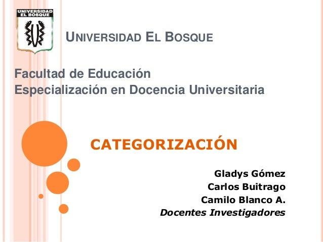 UNIVERSIDAD EL BOSQUE Facultad de Educación Especialización en Docencia Universitaria  CATEGORIZACIÓN Gladys Gómez Carlos ...