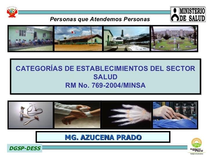 CATEGORÍAS DE ESTABLECIMIENTOS DEL SECTOR SALUD RM No. 769-2004/MINSA DGSP-DESS MG. AZUCENA PRADO Personas que Atendemos P...