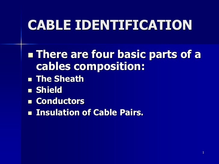 1<br />CABLE IDENTIFICATION<br />There are four basic parts of a cables composition:<br />The Sheath<br />Shield<br />Cond...