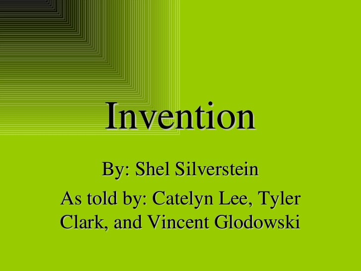 Invention By: Shel Silverstein As told by: Catelyn Lee, Tyler Clark, and Vincent Glodowski