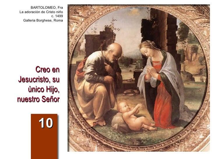 Creo en Jesucristo, su único Hijo, nuestro Señor 10 BARTOLOMEO, Fra La adoración de Cristo niño c. 1499 Galleria Borghese,...