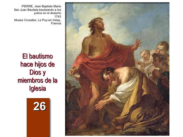 El bautismo hace hijos de Dios y miembros de la Iglesia 26 PIERRE, Jean Baptiste Marie San Juan Bautista bautizando a los ...