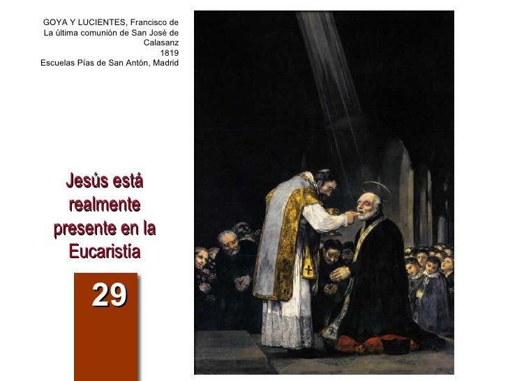 Jesús está realmente presente en la Eucaristía 29 GOYA Y LUCIENTES, Francisco de La última comunión de San José de Calasan...