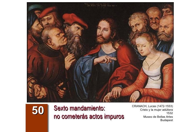 Sexto mandamiento:  no cometerás actos impuros 50 CRANACH, Lucas (1472-1553) Cristo y la mujer adúltera 1532 Museo de Bell...