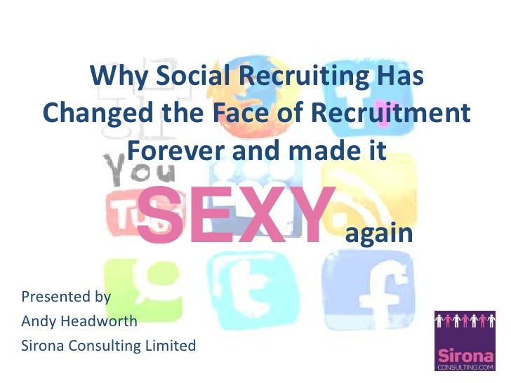 Why Social Recruiting Has Changed the Face of Recruitment Forever and made itSEXYagain<br />Presented by <br />Andy Headwo...