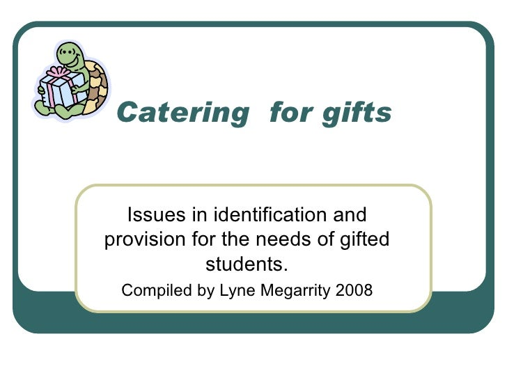 Catering  for gifts Issues in identification and provision for the needs of gifted students. Compiled by Lyne Megarrity 2008