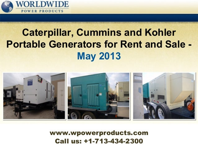 Call us: +1-713-434-2300Caterpillar, Cummins and KohlerPortable Generators for Rent and Sale -May 2013www.wpowerproducts.com