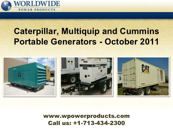 Call us: +1-713-434-2300 Caterpillar, Multiquip and Cummins Portable Generators - October 2011 www.wpowerproducts.com