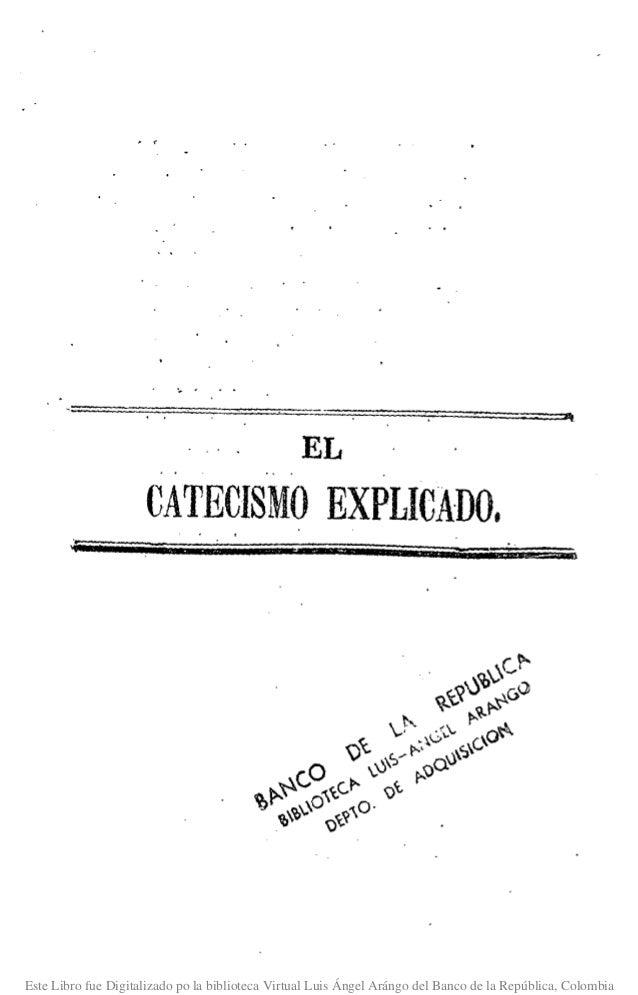 EL CATECISMO EXPLICADO. Este Libro fue Digitalizado po la biblioteca Virtual Luis Ángel Arángo del Banco de la República, ...