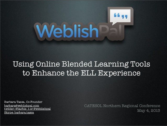 Using Online Blended Learning Toolsto Enhance the ELL ExperienceCATESOL Northern Regional ConferenceMay 4, 2013Barbara Tas...