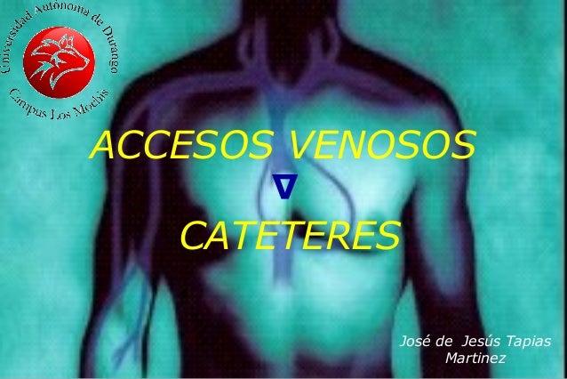 ACCESOS VENOSOS CATETERES José de Jesús Tapias Martinez ∆