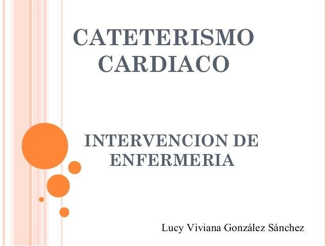 CATETERISMO CARDIACOINTERVENCION DE  ENFERMERIA      Lucy Viviana González Sánchez