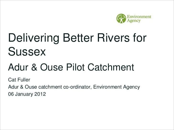 Delivering Better Rivers forSussexAdur & Ouse Pilot CatchmentCat FullerAdur & Ouse catchment co-ordinator, Environment Age...