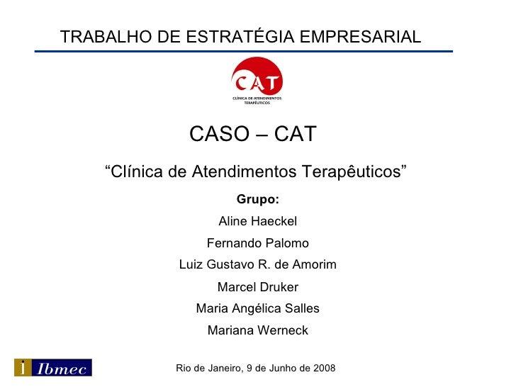 """TRABALHO DE ESTRATÉGIA EMPRESARIAL CASO – CAT   """" Clínica de Atendimentos Terapêuticos"""" Grupo: Aline Haeckel Fernando Palo..."""