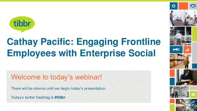 Cathay Pacific: Engaging Frontline Employees with Enterprise Social Welcome to today's webinar! There will be silence unti...