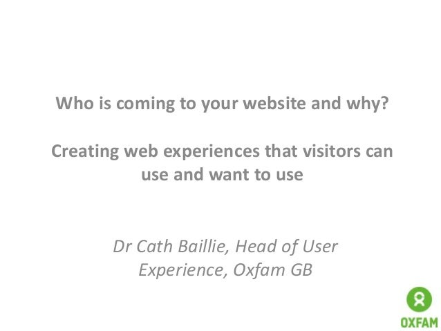 Who is coming to your website and why? Creating web experiences that visitors can use and want to use  Dr Cath Baillie, He...