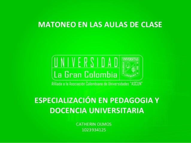 MATONEO EN LAS AULAS DE CLASE ESPECIALIZACIÓN EN PEDAGOGIA Y DOCENCIA UNIVERSITARIA CATHERIN OLMOS 1023934125