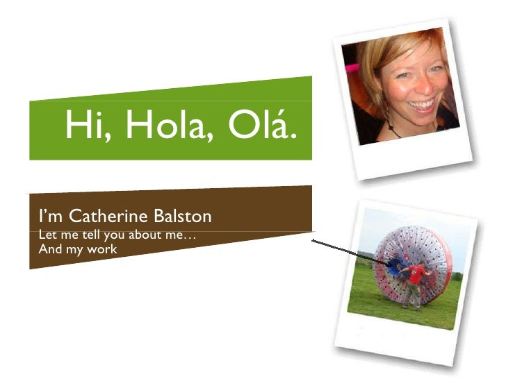 I'm Catherine Balston Let me tell you about me… And my work Hi, Hola, Ol á.