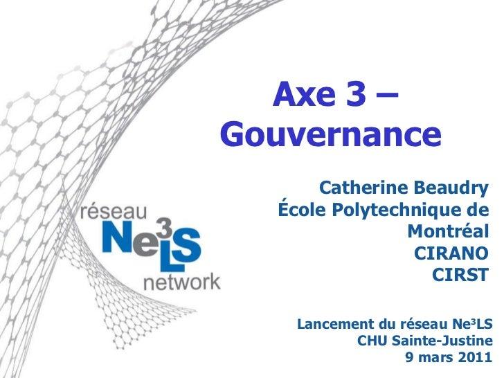 Axe 3 – Gouvernance  Catherine Beaudry École Polytechnique de Montréal CIRANO CIRST Lancement du réseau Ne 3 LS CHU Sainte...