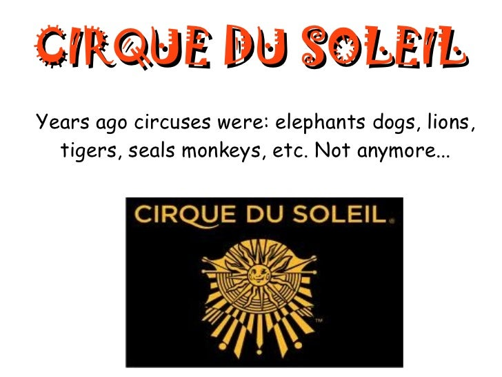 CIRQUE DU SOLEIL Years ago  circuses were: elephants dogs, lions, tigers, seals monkeys, etc. Not anymore...
