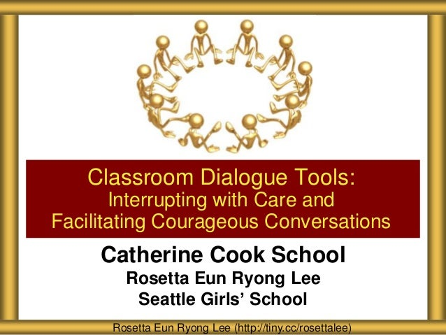 Classroom Dialogue Tools: Interrupting with Care and Facilitating Courageous Conversations  Catherine Cook School Rosetta ...