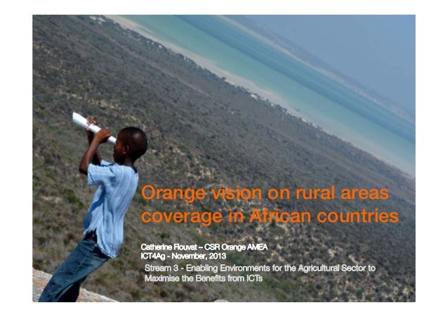 Orange vision on rural areas coverage in African countries Catherine Flouvat – CSR Orange AMEA ICT4Ag - November, 2013  St...