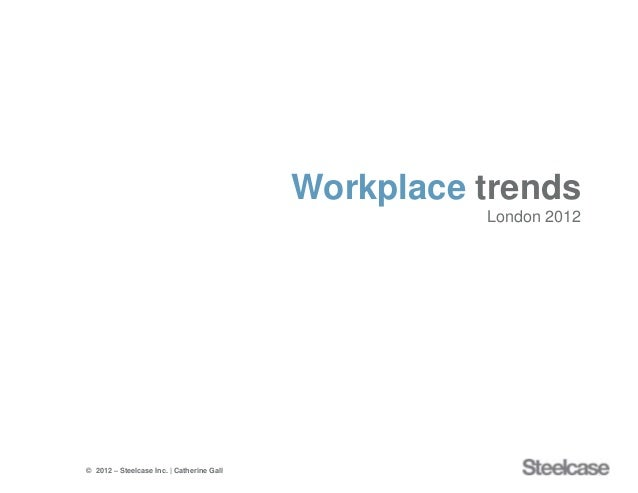 Workplace trends                                                     London 2012© 2012 – Steelcase Inc. | Catherine Gall  ...