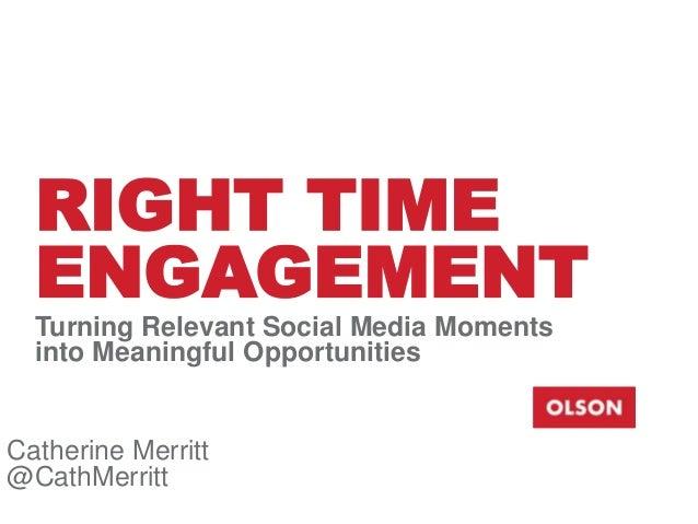 RIGHT TIME ENGAGEMENT Turning Relevant Social Media Moments into Meaningful Opportunities  Catherine Merritt @CathMerritt