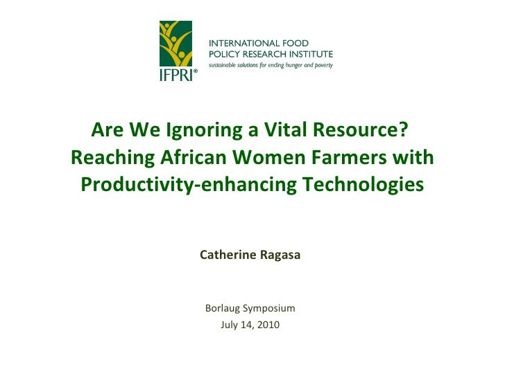 Are We Ignoring a Vital Resource?  Reaching African Women Farmers with Productivity-enhancing Technologies Catherine Ragas...