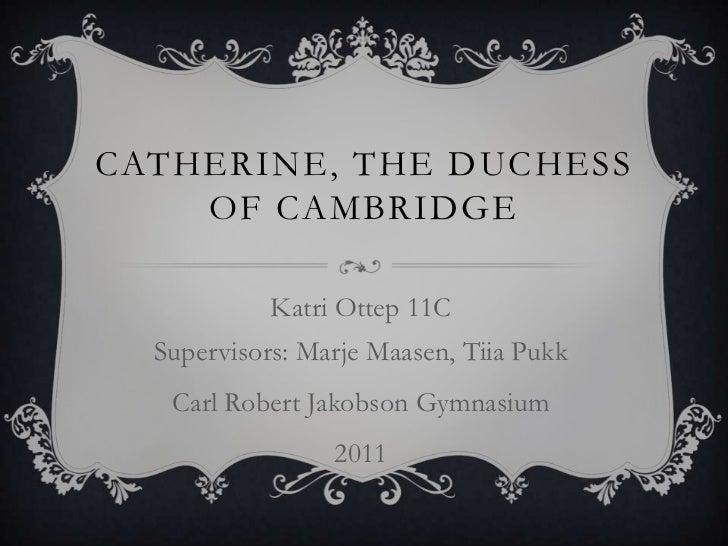 Catherine, theDuchessof Cambridge<br />Katri Ottep 11CSupervisors: Marje Maasen, Tiia Pukk<br />Carl Robert Jakobson Gymna...
