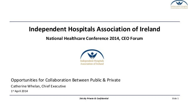 Slide 1Strictly Private & Confidential Independent Hospitals Association of Ireland National Healthcare Conference 2014, C...