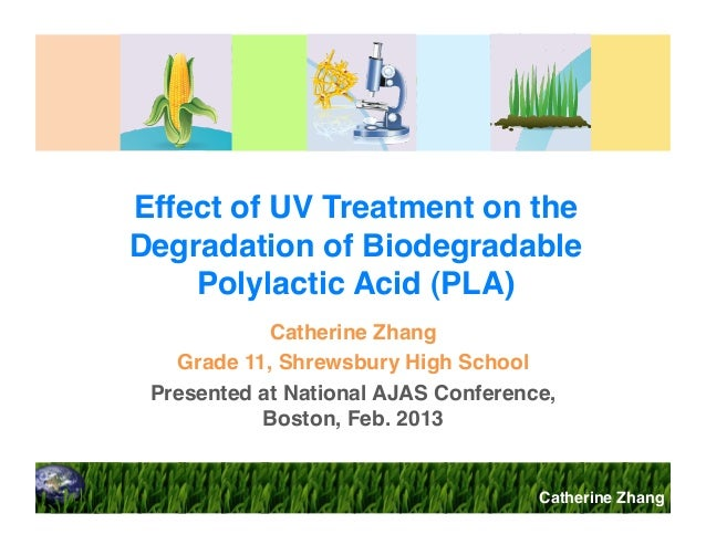 Effect of UV Treatment on the Degradation of Biodegradable Polylactic Acid (PLA)! Catherine Zhang! Grade 11, Shrewsbury Hi...