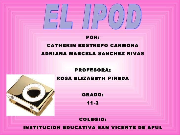 EL IPOD POR: CATHERIN RESTREPO CARMONA ADRIANA MARCELA SANCHEZ RIVAS PROFESORA: ROSA ELIZABETH PINEDA GRADO: 11-3 COLEGIO:...