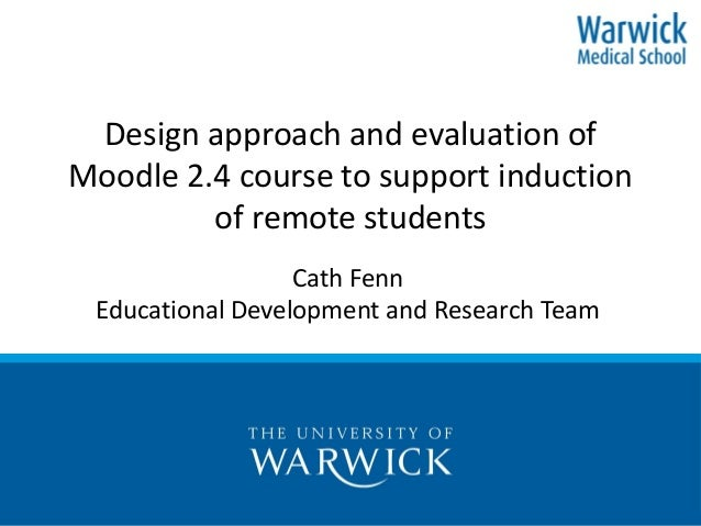 Design approach and evaluation of Moodle 2.4 course to support induction of remote students Cath Fenn Educational Developm...