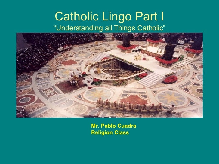 "Catholic Lingo Part I ""Understanding all Things Catholic"" Mr. Pablo Cuadra Religion Class"