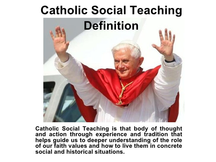 Catholic Social Teaching  Definition   Catholic Social Teaching is that body of thought and action through experience and ...