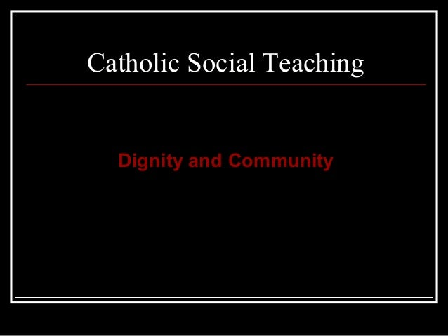 Catholic Social Teaching  Dignity and Community