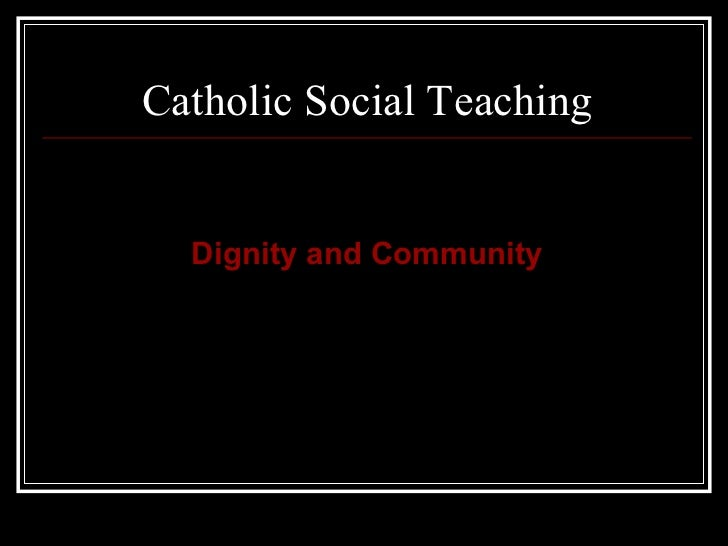 Catholic Social Teaching <ul><li>Dignity and Community </li></ul>