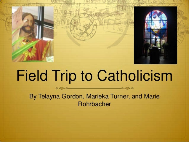 Field Trip to Catholicism  By Telayna Gordon, Marieka Turner, and Marie                  Rohrbacher