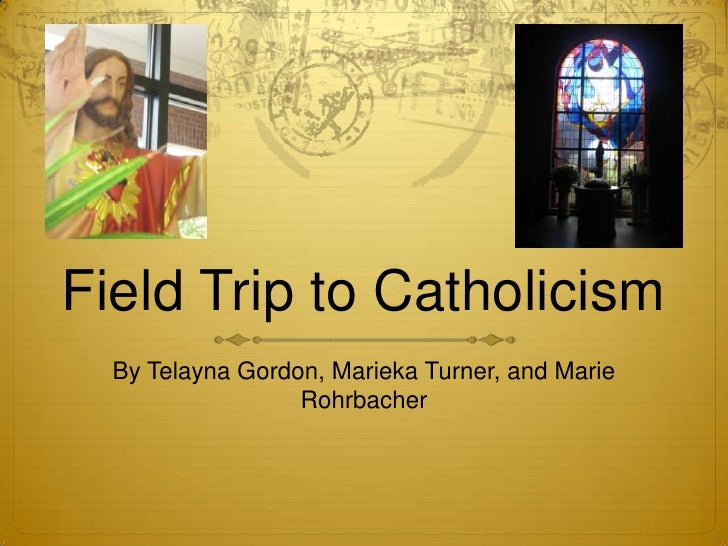 Field Trip to Catholicism <br />By Telayna Gordon, Marieka Turner, and Marie Rohrbacher <br />