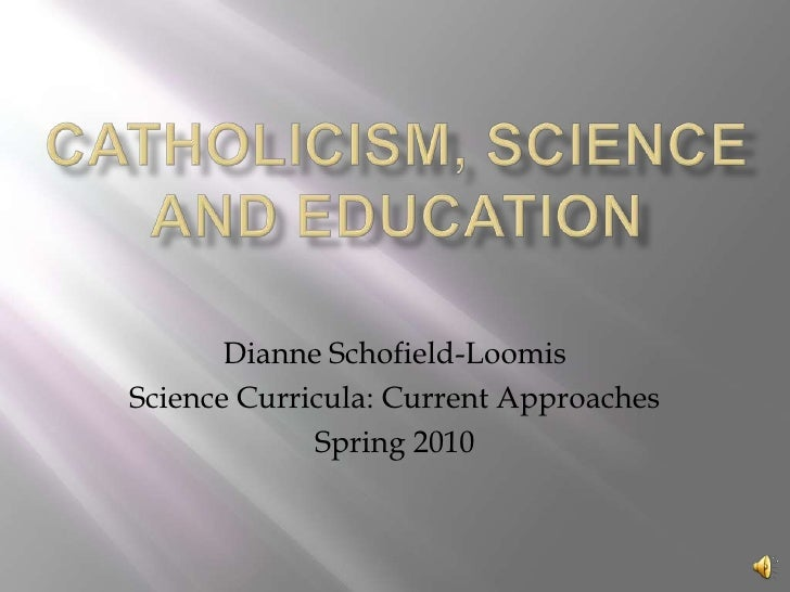 Catholicism, Science and education<br />Dianne Schofield-Loomis<br />Science Curricula: Current Approaches<br />Spring 201...