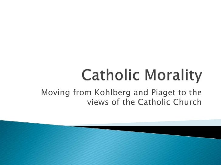 Catholic Morality<br />Moving from Kohlberg and Piaget to the views of the Catholic Church<br />