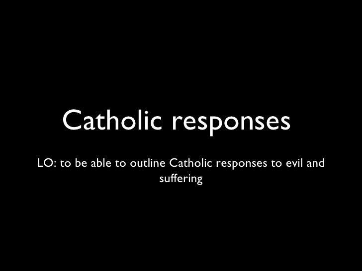 Catholic responses  <ul><li>LO: to be able to outline Catholic responses to evil and suffering </li></ul>